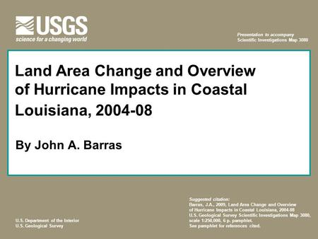 U.S. Department of the Interior U.S. Geological Survey Land Area Change and Overview of Hurricane Impacts in Coastal Louisiana, 2004-08 By John A. Barras.