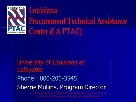 University of Louisiana at Lafayette Phone: 800-206-3545 Sherrie Mullins, Program Director a U.S. Department of Defense Procurement Technical Assistance.
