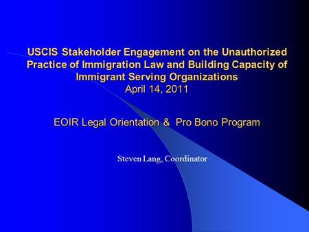 USCIS Stakeholder Engagement on the Unauthorized Practice of Immigration Law and Building Capacity of Immigrant Serving Organizations April 14, 2011 EOIR.