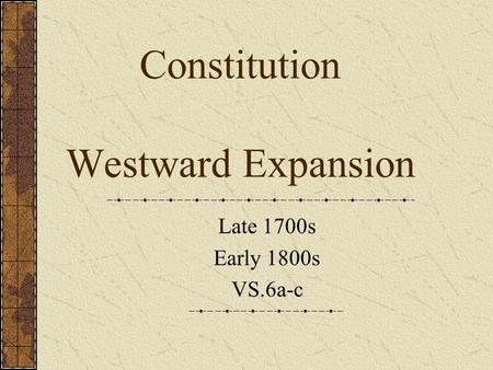 Constitution Westward Expansion Late 1700s Early 1800s VS.6a-c.