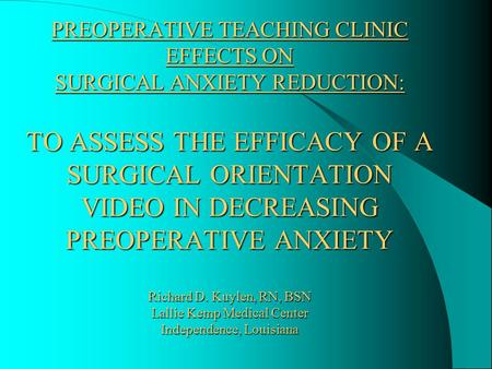 PREOPERATIVE TEACHING CLINIC EFFECTS ON SURGICAL ANXIETY REDUCTION: TO ASSESS THE EFFICACY OF A SURGICAL ORIENTATION VIDEO IN DECREASING PREOPERATIVE.