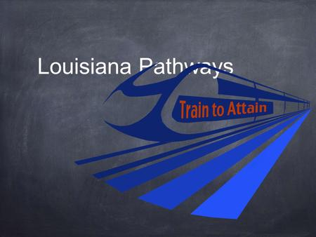 Louisiana Pathways. Where are we now… We've launched our Louisiana brand of integrated career pathways across the state – Train to Attain We are providing.