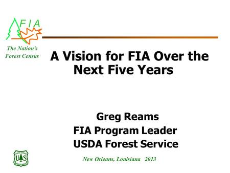 F I A New Orleans, Louisiana 2013 The Nation's Forest Census A Vision for FIA Over the Next Five Years Greg Reams FIA Program Leader USDA Forest Service.