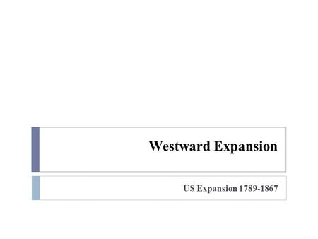 Westward Expansion US Expansion 1789-1867.