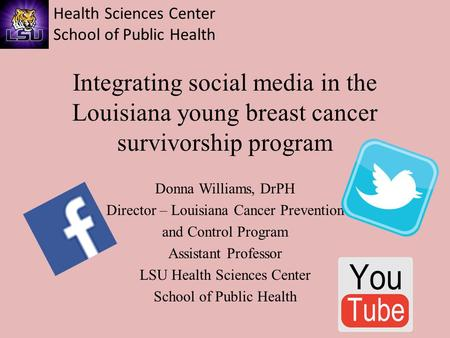 Health Sciences Center School of Public Health Integrating social media in the Louisiana young breast cancer survivorship program Donna Williams, DrPH.