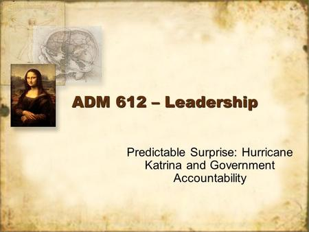 ADM 612 – Leadership Predictable Surprise: Hurricane Katrina and Government Accountability.