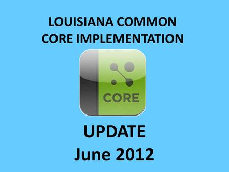 LOUISIANA COMMON CORE IMPLEMENTATION UPDATE June 2012.