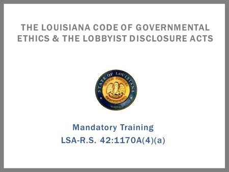 Mandatory Training LSA-R.S. 42:1170A(4)(a) THE LOUISIANA CODE OF GOVERNMENTAL ETHICS & THE LOBBYIST DISCLOSURE ACTS.