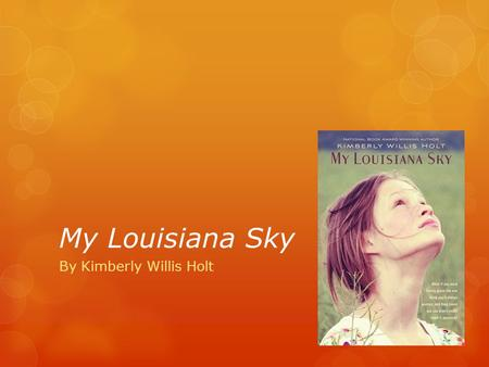 My Louisiana Sky By Kimberly Willis Holt. About the Author Kimberly Willis Holt was born on a Navy base in Pensacola, Florida. Although as a child she.