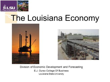 The Louisiana Economy Division of Economic Development and Forecasting E.J. Ourso College Of Business Louisiana State University.