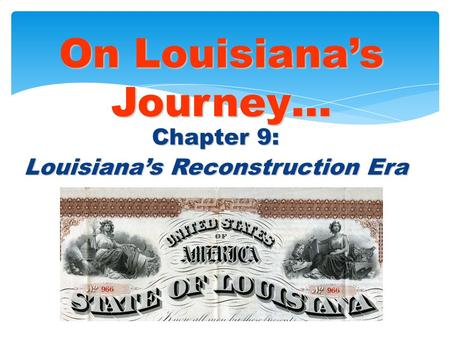 Chapter 9: Louisiana's Reconstruction Era On Louisiana's Journey… © 2005 Clairmont Press.