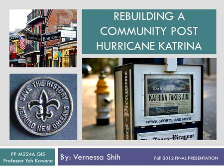 REBUILDING A COMMUNITY POST HURRICANE KATRINA By: Vernessa Shih Fall 2012 FINAL PRESENTATION PP M224A GIS Professor Yoh Kawano.