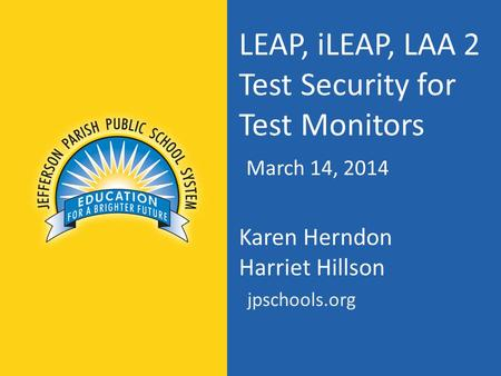 LEAP, iLEAP, LAA 2 Test Security for Test Monitors March 14, 2014 Karen Herndon Harriet Hillson jpschools.org.