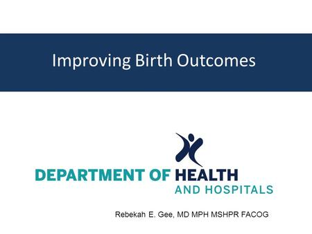 Improving Birth Outcomes Rebekah E. Gee, MD MPH MSHPR FACOG.