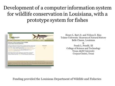 Development of a computer information system for wildlife conservation in Louisiana, with a prototype system for fishes Henry L. Bart Jr. and Nelson E.