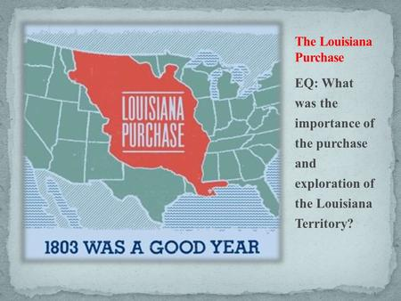 EQ: What was the importance of the purchase and exploration of the Louisiana Territory?