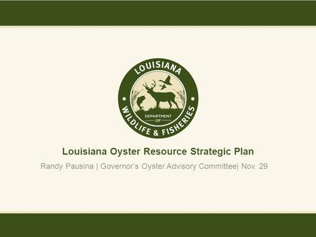 Louisiana Oyster Resource Strategic Plan Randy Pausina | Governor's Oyster Advisory Committee| Nov. 29.