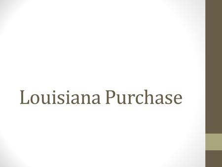 Louisiana Purchase. New Orleans Key Port at the bottom of Mississippi River France owns N.O. –then French and Indian War Spain owns N.O. – then sells.