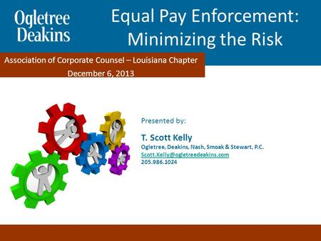 Equal Pay Enforcement: Minimizing the Risks Presented by: T. Scott Kelly Ogletree, Deakins, Nash, Smoak & Stewart, P.C.
