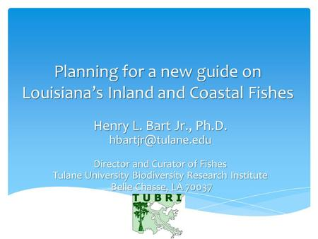 Planning for a new guide on Louisiana's Inland and Coastal Fishes Henry L. Bart Jr., Ph.D. Director and Curator of Fishes Tulane University.