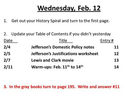 Wednesday, Feb. 12 1.Get out your History Spiral and turn to the first page. 2. Update your Table of Contents if you didn't yesterday DateTitleEntry #