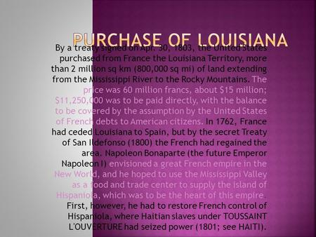 PURCHASE OF LOUISIANA By a treaty signed on Apr. 30, 1803, the United States purchased from France the Louisiana Territory, more than 2 million sq km.