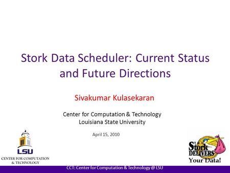 AT LOUISIANA STATE UNIVERSITY CCT: Center for Computation & LSU Stork Data Scheduler: Current Status and Future Directions Sivakumar Kulasekaran.