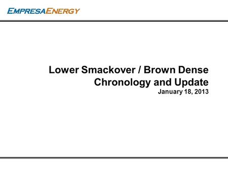 Empresa Energy, L.P. Lower Smackover / Brown Dense Chronology and Update January 18, 2013.