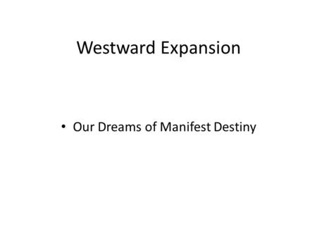 Westward Expansion Our Dreams of Manifest Destiny.