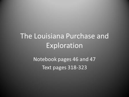 The Louisiana Purchase and Exploration Notebook pages 46 and 47 Text pages 318-323.