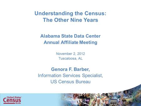 Understanding the Census: The Other Nine Years Alabama State Data Center Annual Affiliate Meeting November 2, 2012 Tuscaloosa, AL Genora F. Barber, Information.