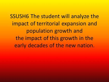SSUSH6 The student will analyze the impact of territorial expansion and population growth and the impact of this growth in the early decades of the new.