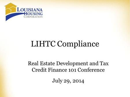 LIHTC Compliance Real Estate Development and Tax Credit Finance 101 Conference July 29, 2014.
