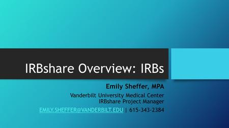 IRBshare Overview: IRBs Emily Sheffer, MPA Vanderbilt University Medical Center IRBshare Project Manager