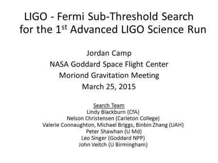 LIGO - Fermi Sub-Threshold Search for the 1 st Advanced LIGO Science Run Jordan Camp NASA Goddard Space Flight Center Moriond Gravitation Meeting March.