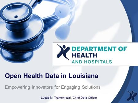 Open Health Data in Louisiana Empowering Innovators for Engaging Solutions Lucas M. Tramontozzi, Chief Data Officer.