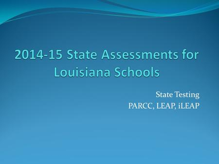 State Testing PARCC, LEAP, iLEAP. What State Assessments will your children take this year? When will they take them ? All students grades 3-8 will take.