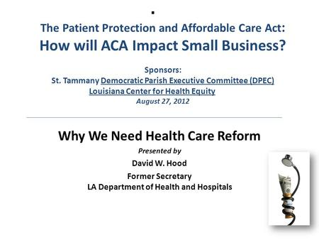  The Patient Protection and Affordable Care Act : How will ACA Impact Small Business? Sponsors: St. Tammany Democratic Parish Executive Committee (DPEC)