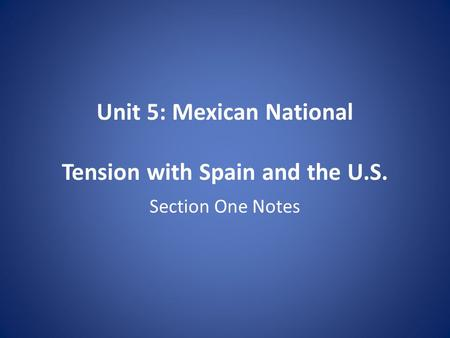 Unit 5: Mexican National Tension with Spain and the U.S. Section One Notes.