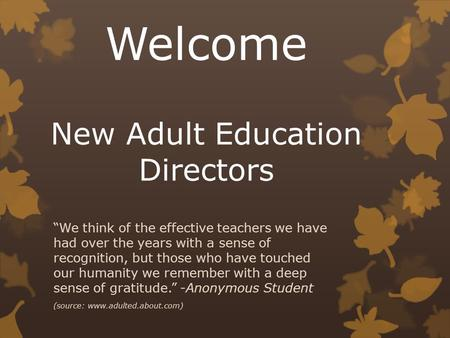 "Welcome New Adult Education Directors ""We think of the effective teachers we have had over the years with a sense of recognition, but those who have touched."
