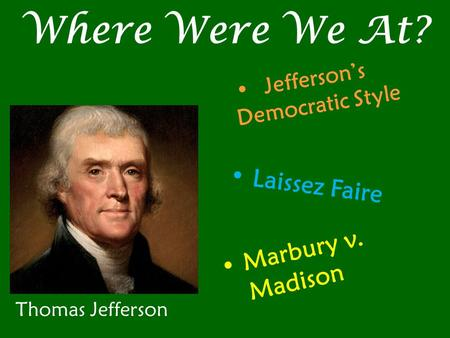 Where Were We At? Thomas Jefferson Jefferson's Democratic Style Laissez Faire Marbury v. Madison.