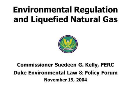 Environmental Regulation and Liquefied Natural Gas Commissioner Suedeen G. Kelly, FERC Duke Environmental Law & Policy Forum November 19, 2004.