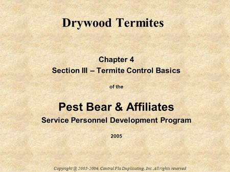 Drywood Termites Chapter 4 Section III – Termite Control Basics of the Pest Bear & Affiliates Service Personnel Development Program 2005 2005-2006,