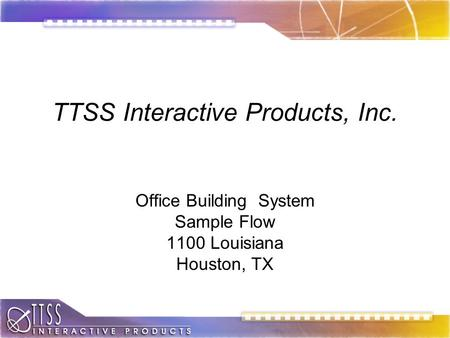 TTSS Interactive Products, Inc. Office Building System Sample Flow 1100 Louisiana Houston, TX.