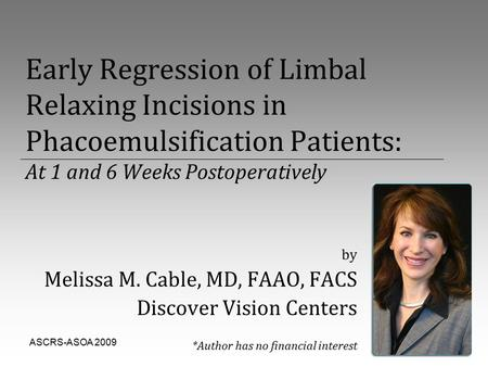 ASCRS-ASOA 20091 Early Regression of Limbal Relaxing Incisions in Phacoemulsification Patients: At 1 and 6 Weeks Postoperatively by Melissa M. Cable, MD,