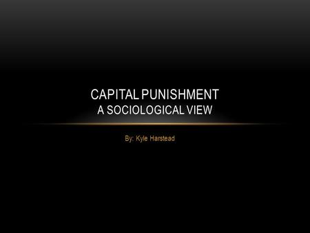 By: Kyle Harstead CAPITAL PUNISHMENT A SOCIOLOGICAL VIEW.