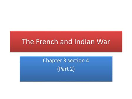 The French and Indian War Chapter 3 section 4 (Part 2) Chapter 3 section 4 (Part 2)
