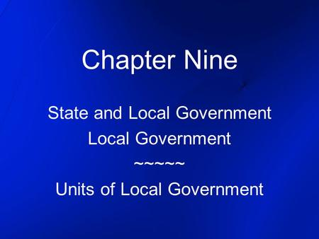 Chapter Nine State and Local Government Local Government ~~~~~ Units of Local Government.