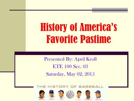 History of America's Favorite Pastime Presented By: April Kroll ETE 100 Sec. 03 Saturday, May 02, 2015.