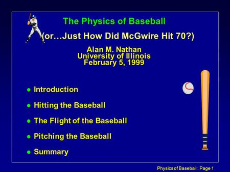 Physics of Baseball: Page 1 The Physics of Baseball (or…Just How Did McGwire Hit 70?) Alan M. Nathan University of Illinois February 5, 1999 l Introduction.